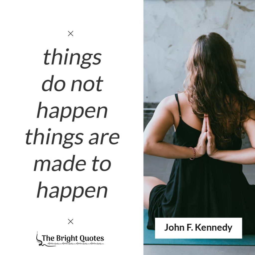 things do not happen things are made to happen.