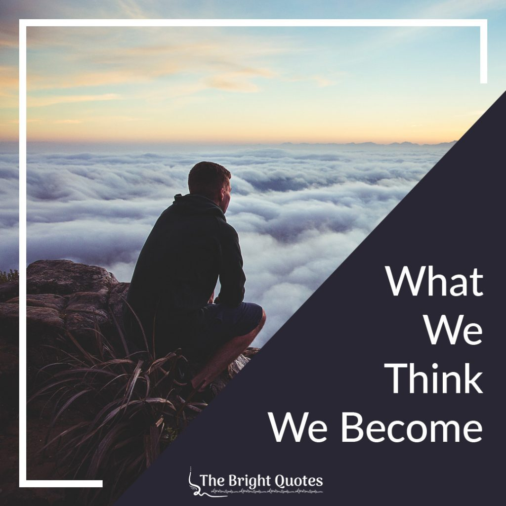 What we think we become. - Buddha