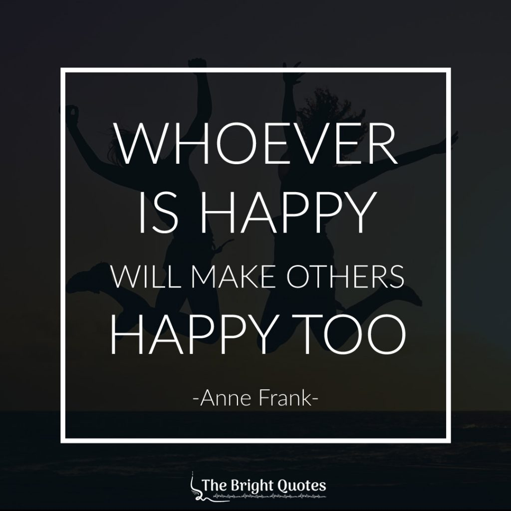 Whoever is happy will make others happy too. Anne Frank