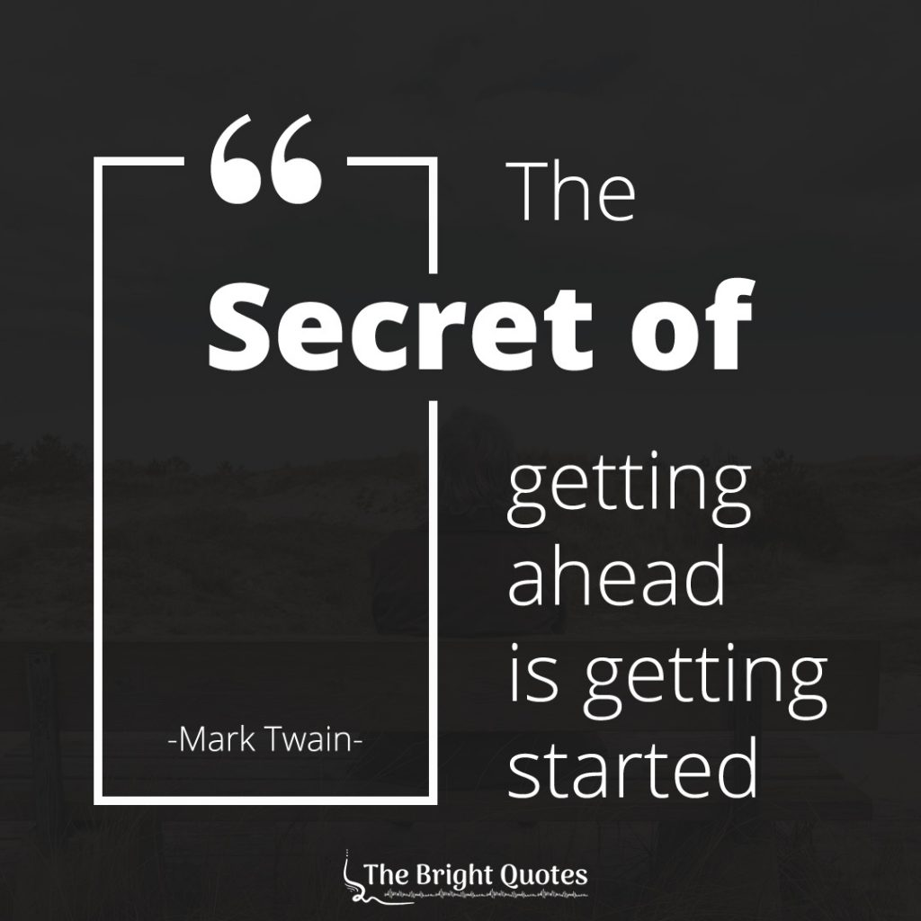 The secret of getting ahead is getting started. - Mark Twain.
