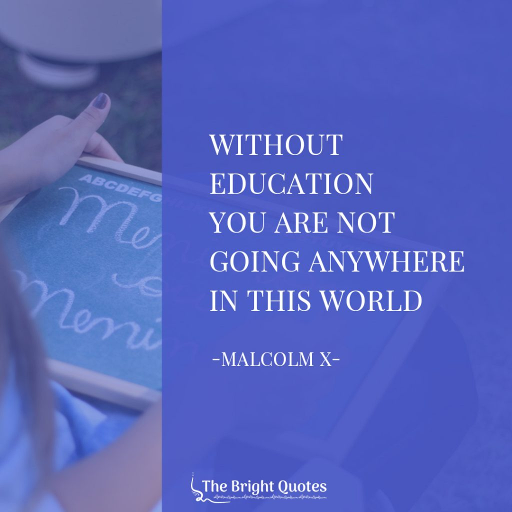 Without education you are not going anywhere in this world. Malcolm X