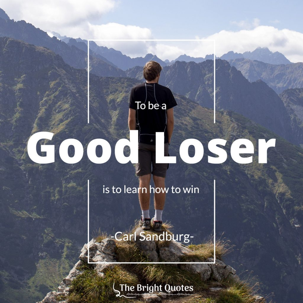 To be a good loser is to learn how to win. Carl Sandburg