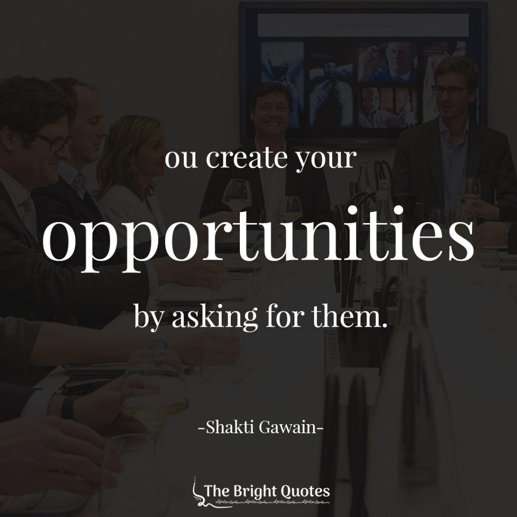 You create your opportunities by asking for them. Shakti Gawain