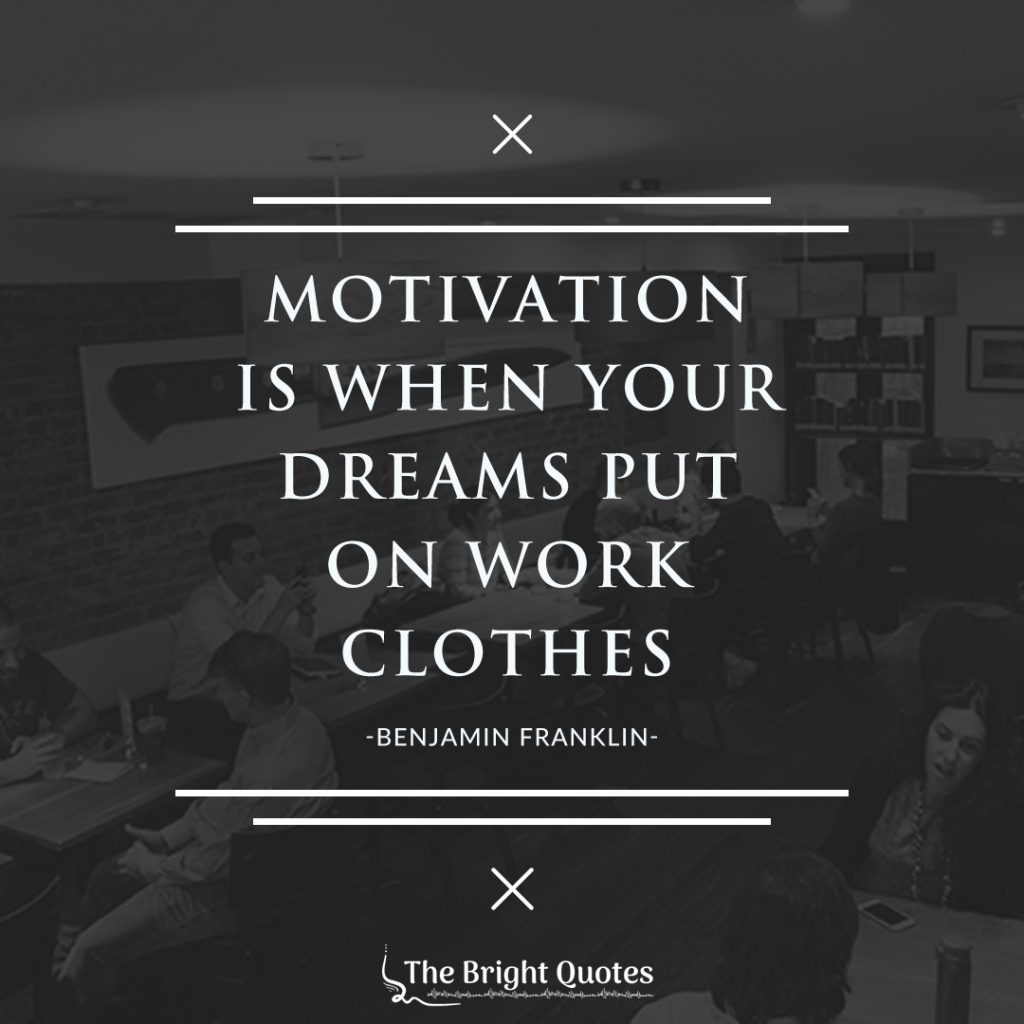 motivation is when your dreams put on work clothes. - benjamin franklin