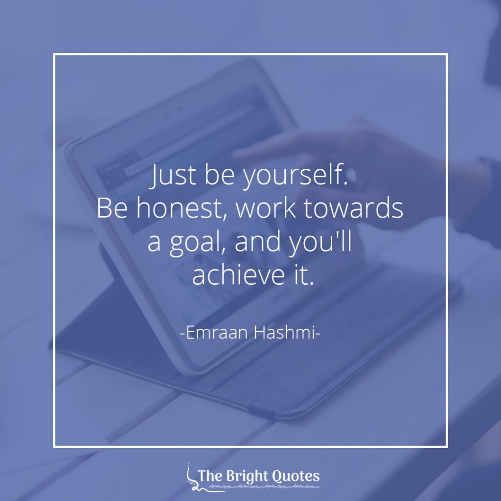 Just be yourself. Be honest, work towards a goal, and you'll achieve it. Emraan Hashmi
