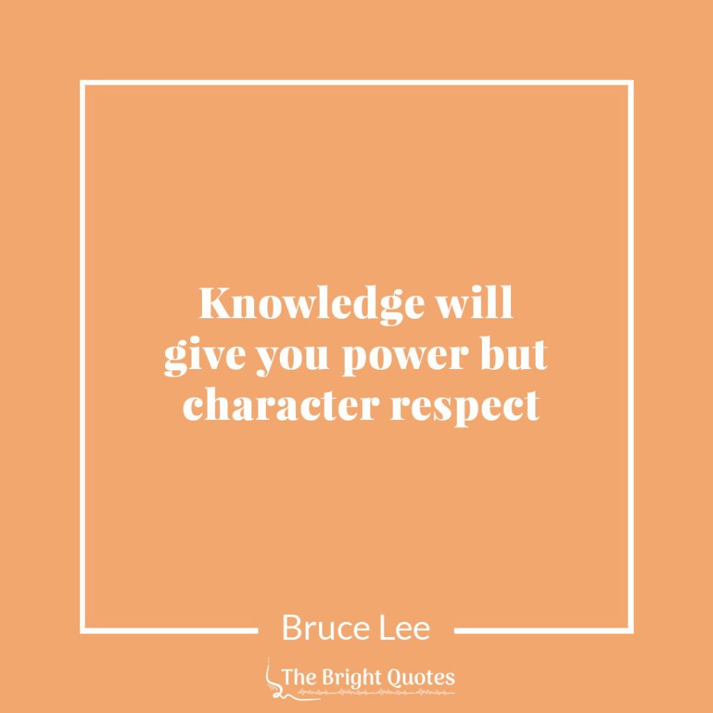 Knowledge will give you power but character respect. Bruce lee