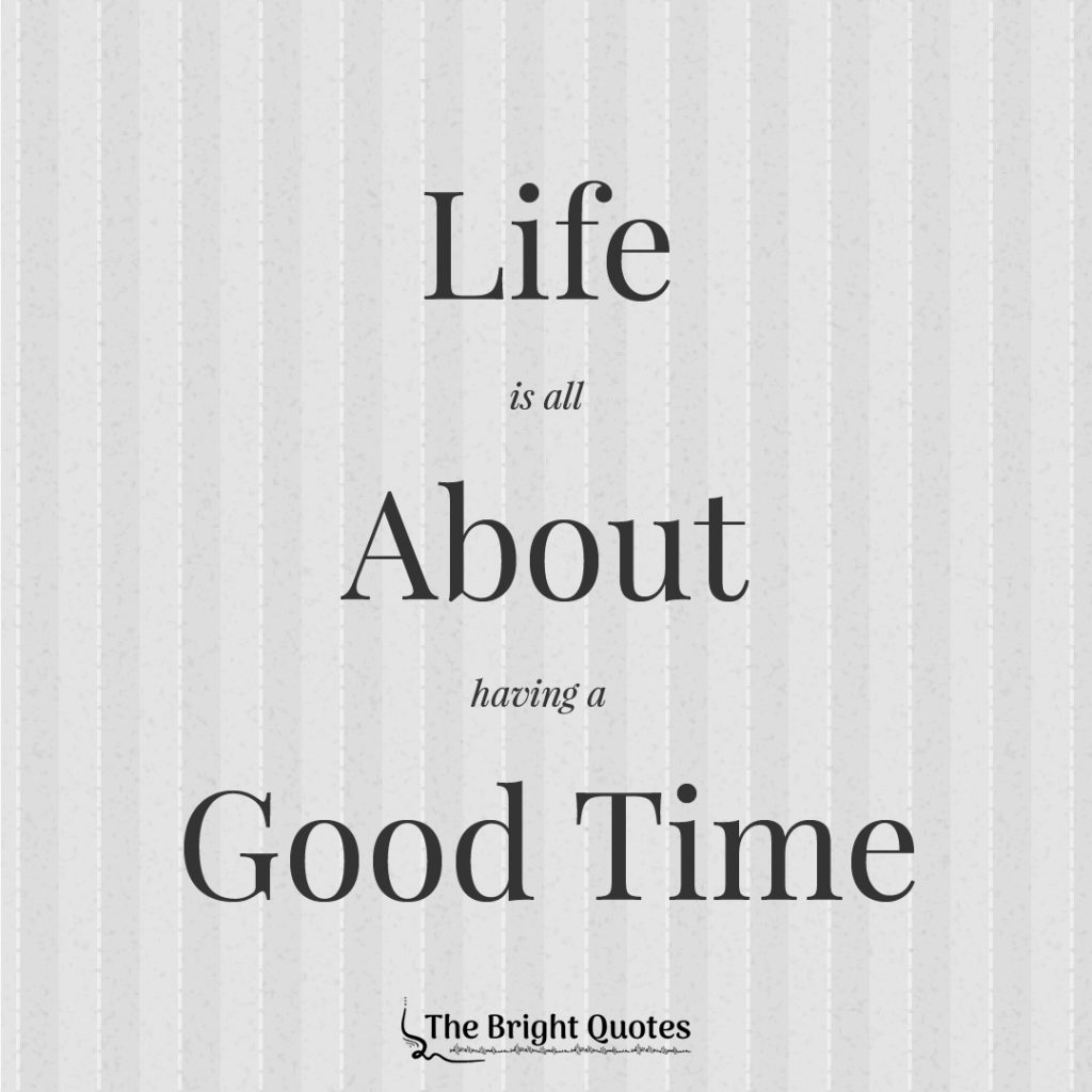 Life is all about having a good time.
