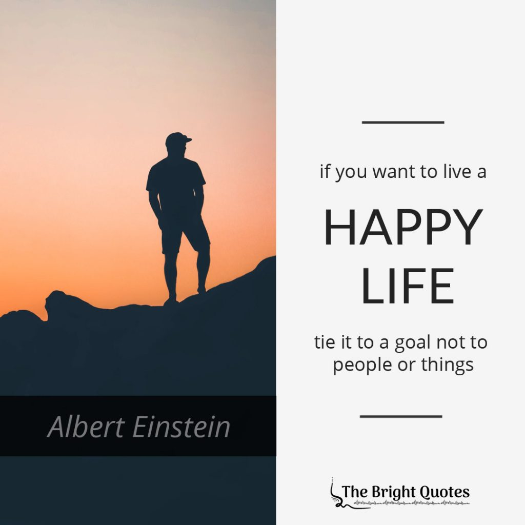 If you want to live a happy life tie it to a goal not to people or things. Albert Einstein