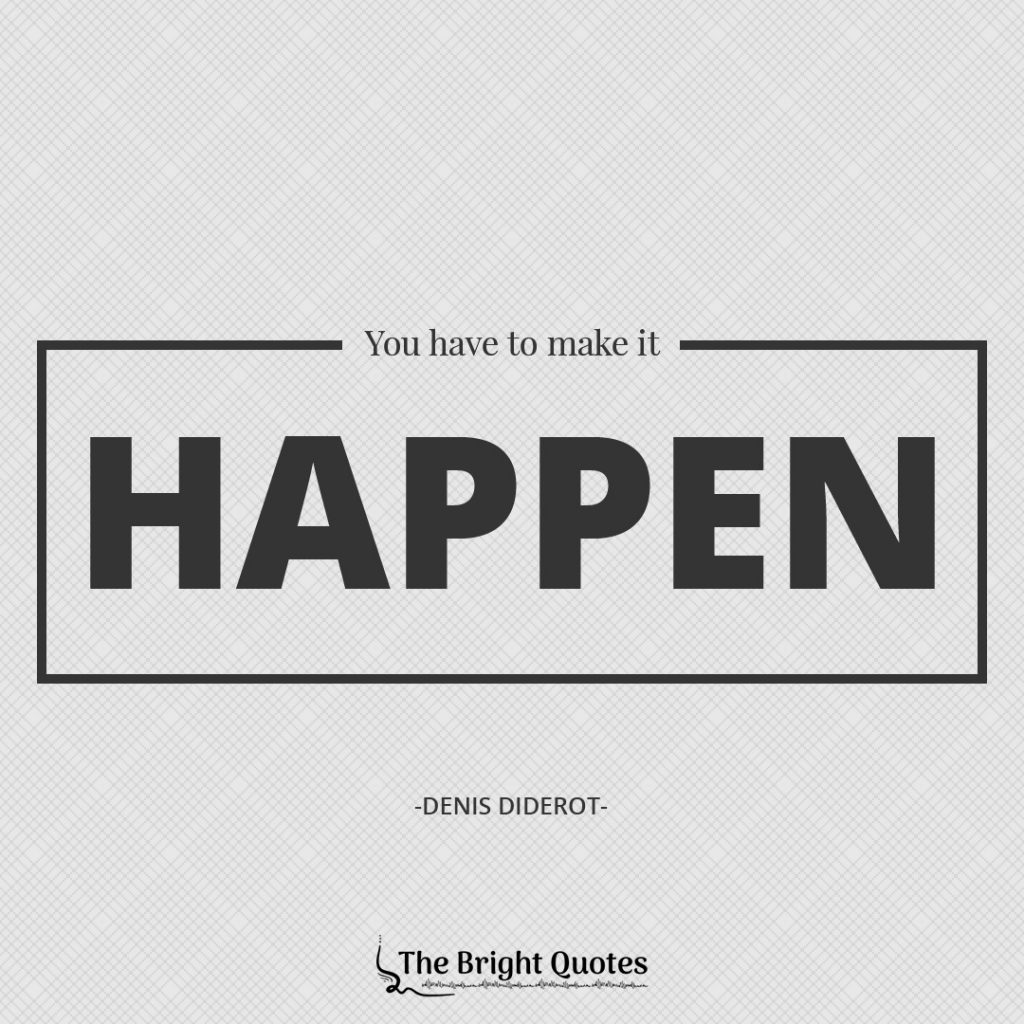 You have to make it happen. Denis Diderot