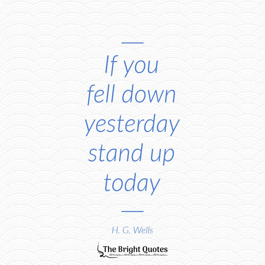 If you fell down yesterday stand up today. H. G. Wells