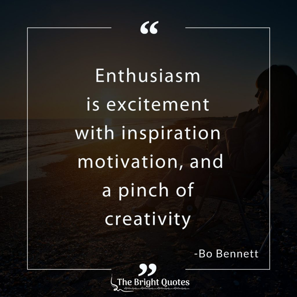 Enthusiasm is excitement with inspiration motivation, and a pinch of creativity. Bo bennett