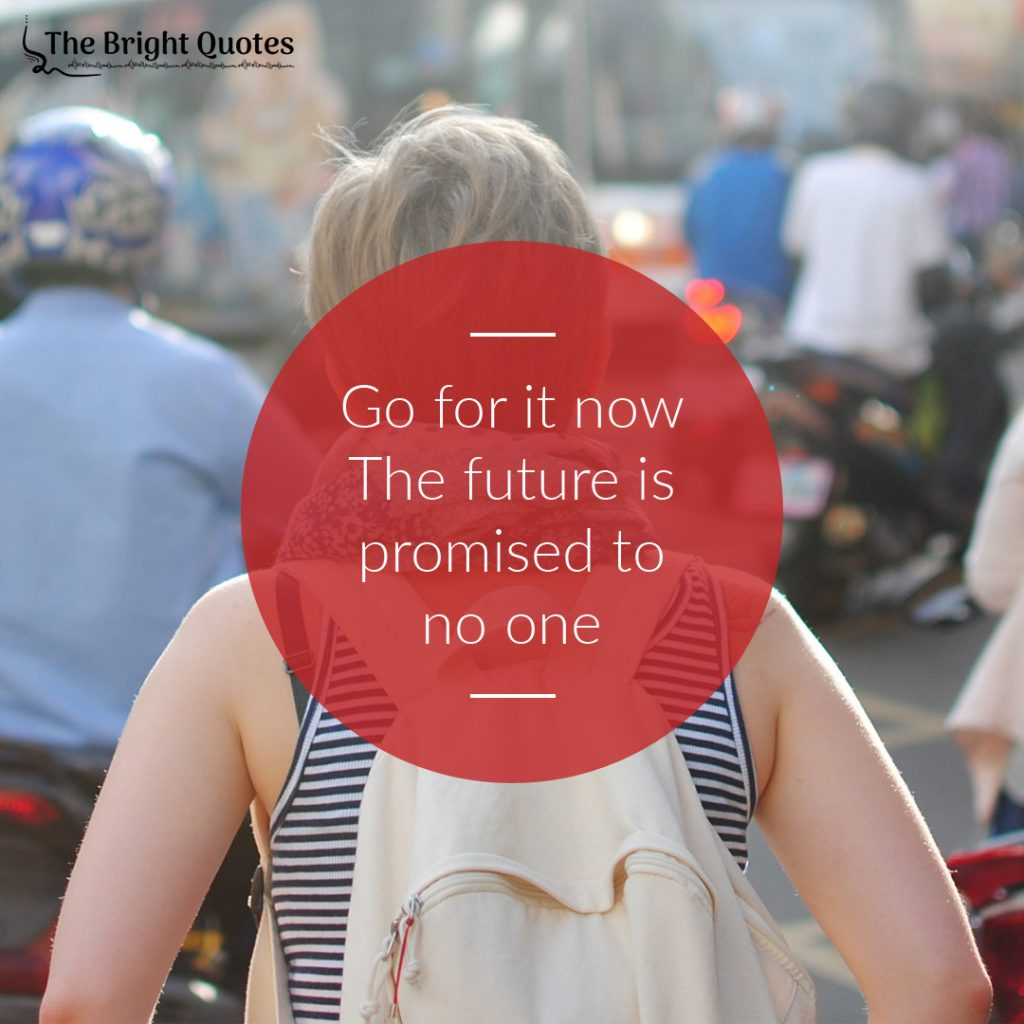 Go for it now the future is promised to no one.