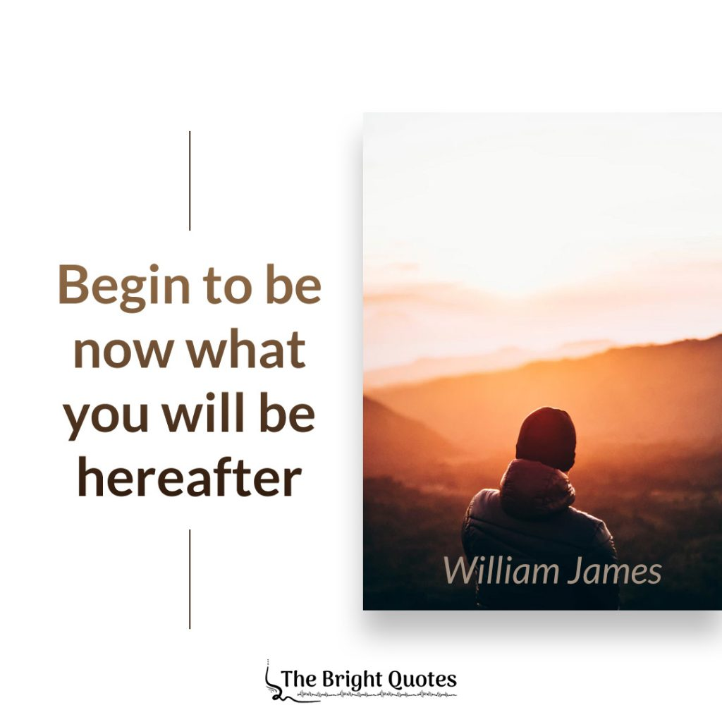 Begin to be now what you will be hereafter. William James