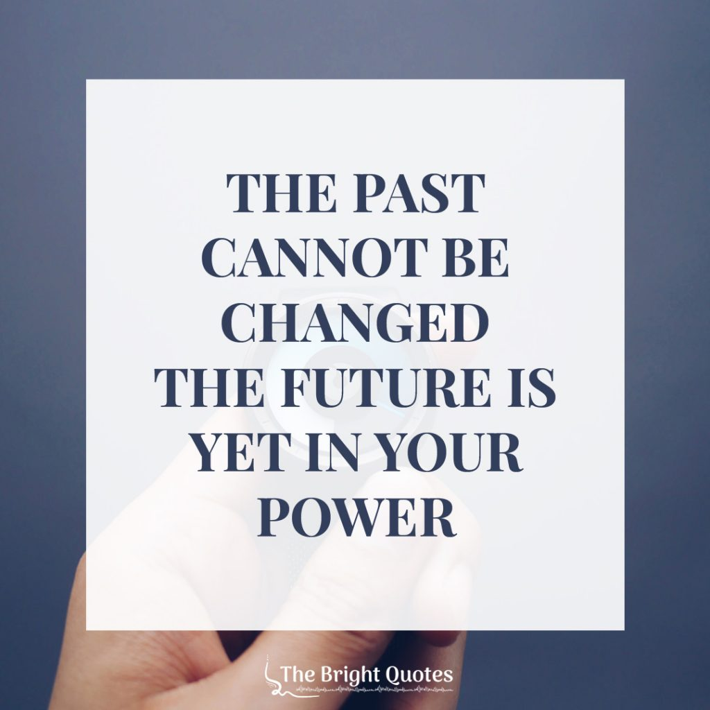 The past cannot be changed the future is yet in your power.