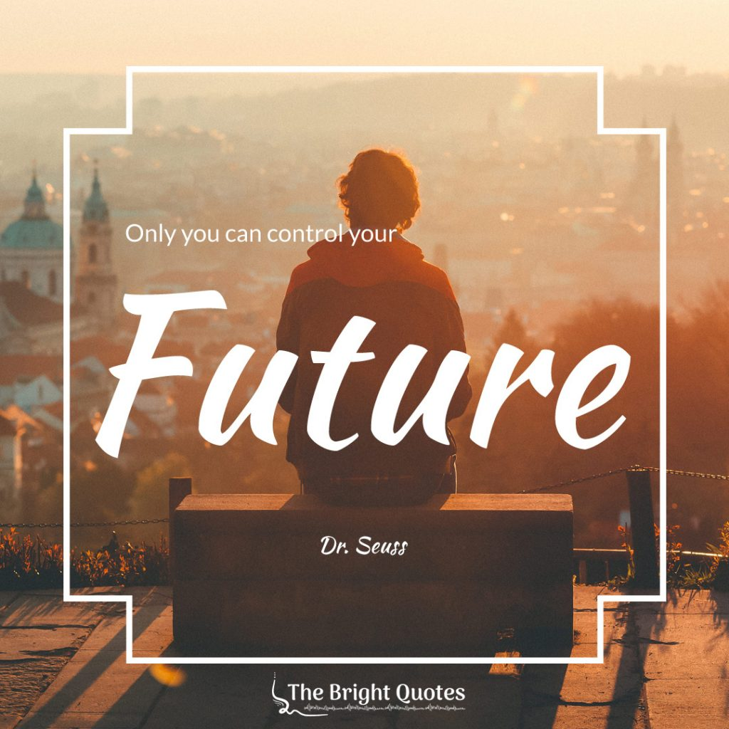 Only you can control your future. Dr. Seuss