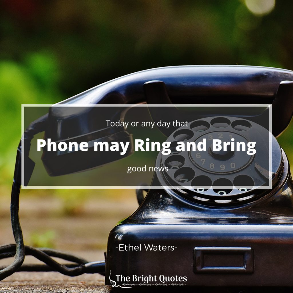 Today or any day that phone may ring and bring good news. Ethel Waters