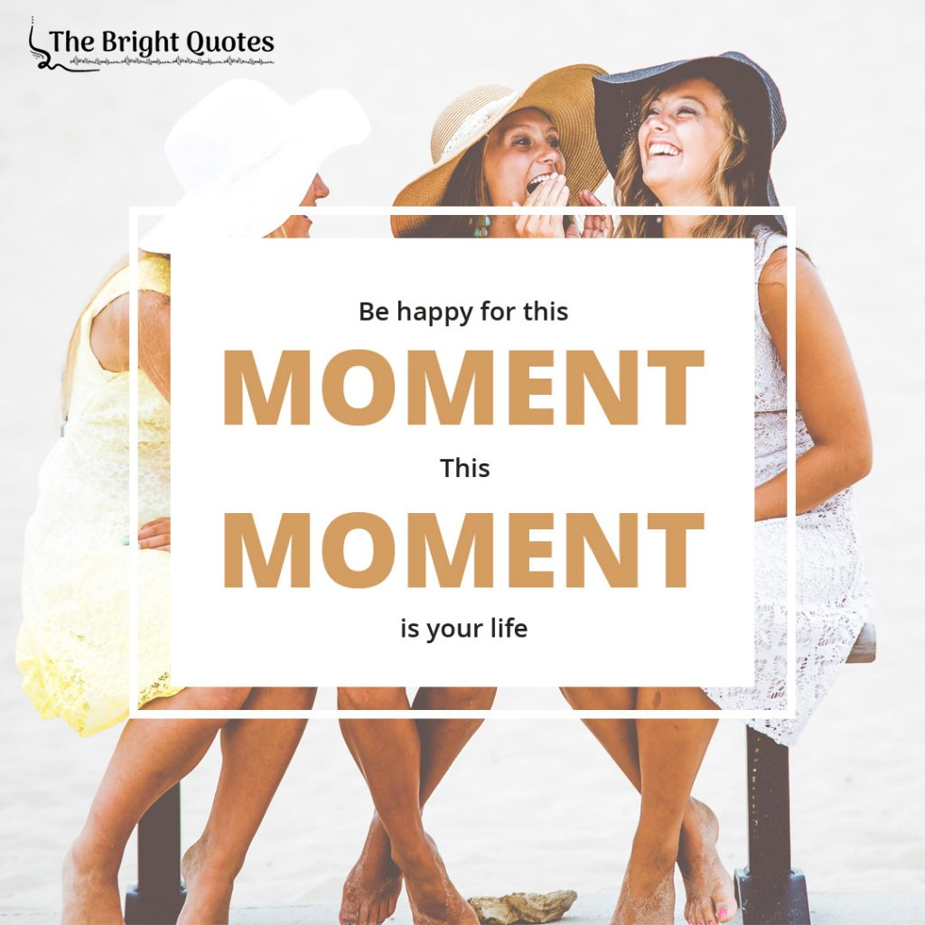 Be happy for this moment this moment is your life.