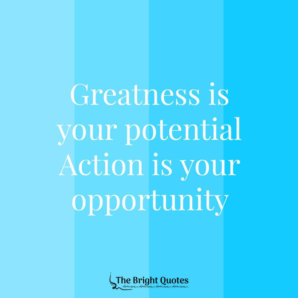 greatness is your potential action is your opportunity.