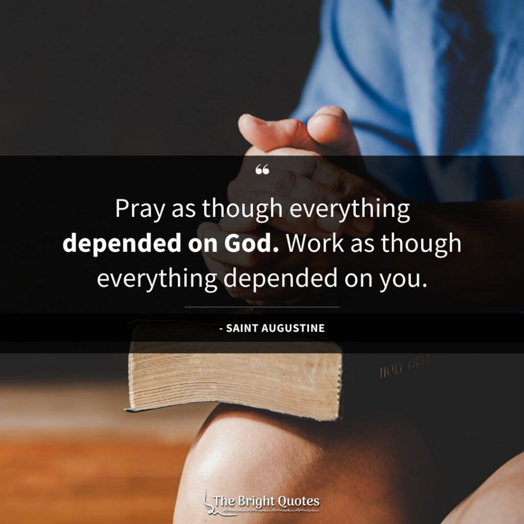 Pray as though everything depended on God. Work as though everything depended on you.
