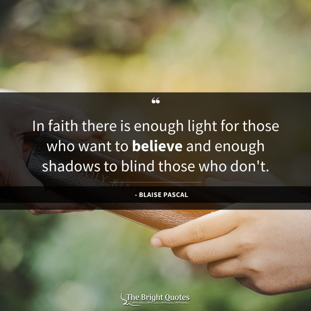 In faith there is enough light for those who want to believe and enough shadows to blind those who don't.