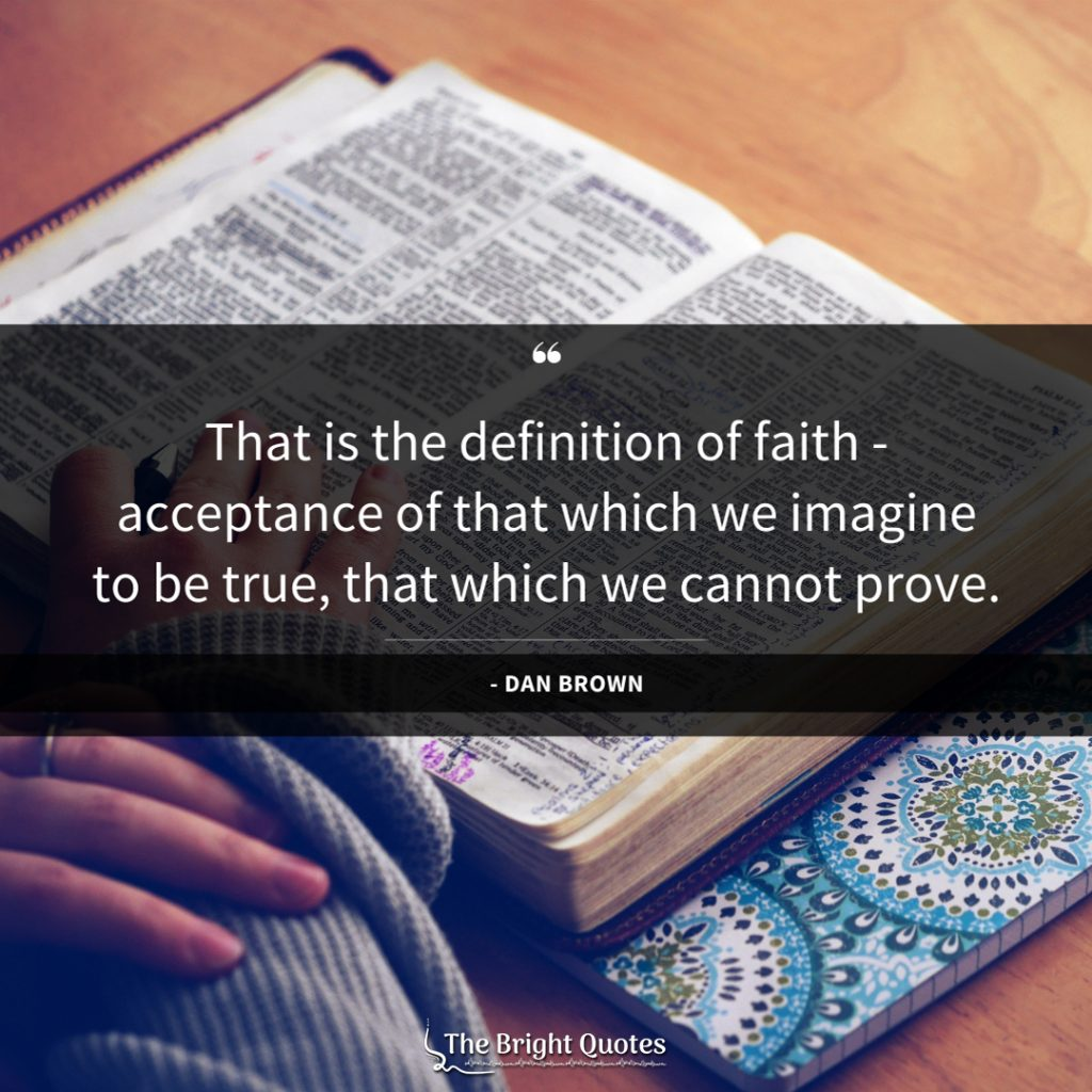 That is the definition of faith - acceptance of that which we imagine to be true, that which we cannot prove.