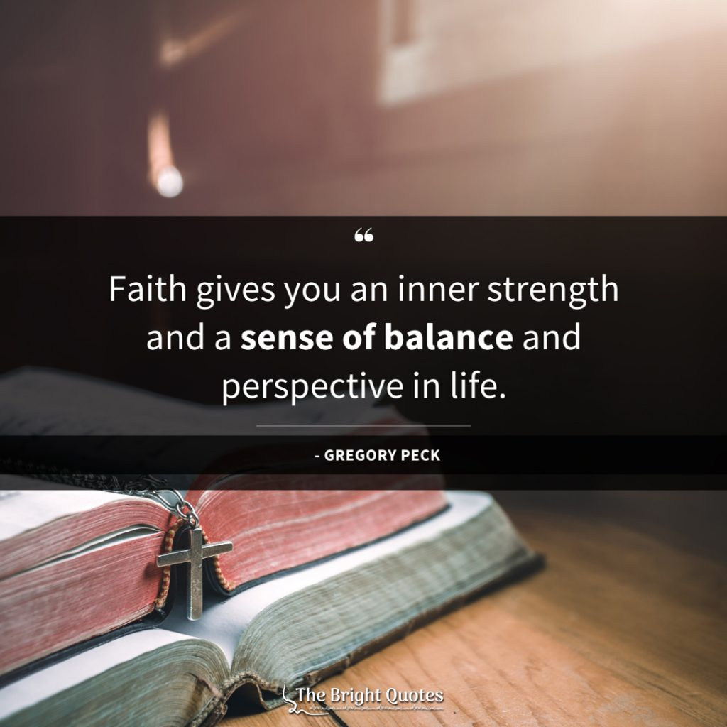 Faith gives you an inner strength and a sense of balance and perspective in life.