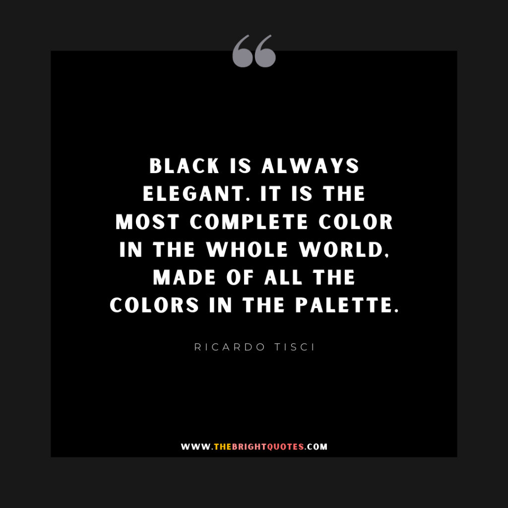 Black is always elegant. It is the most complete color in the whole world, made of all the colors in the palette.