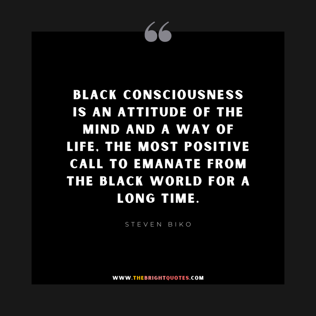 Black consciousness is an attitude of the mind and a way of life, the most positive call to emanate from the black world for a long time.