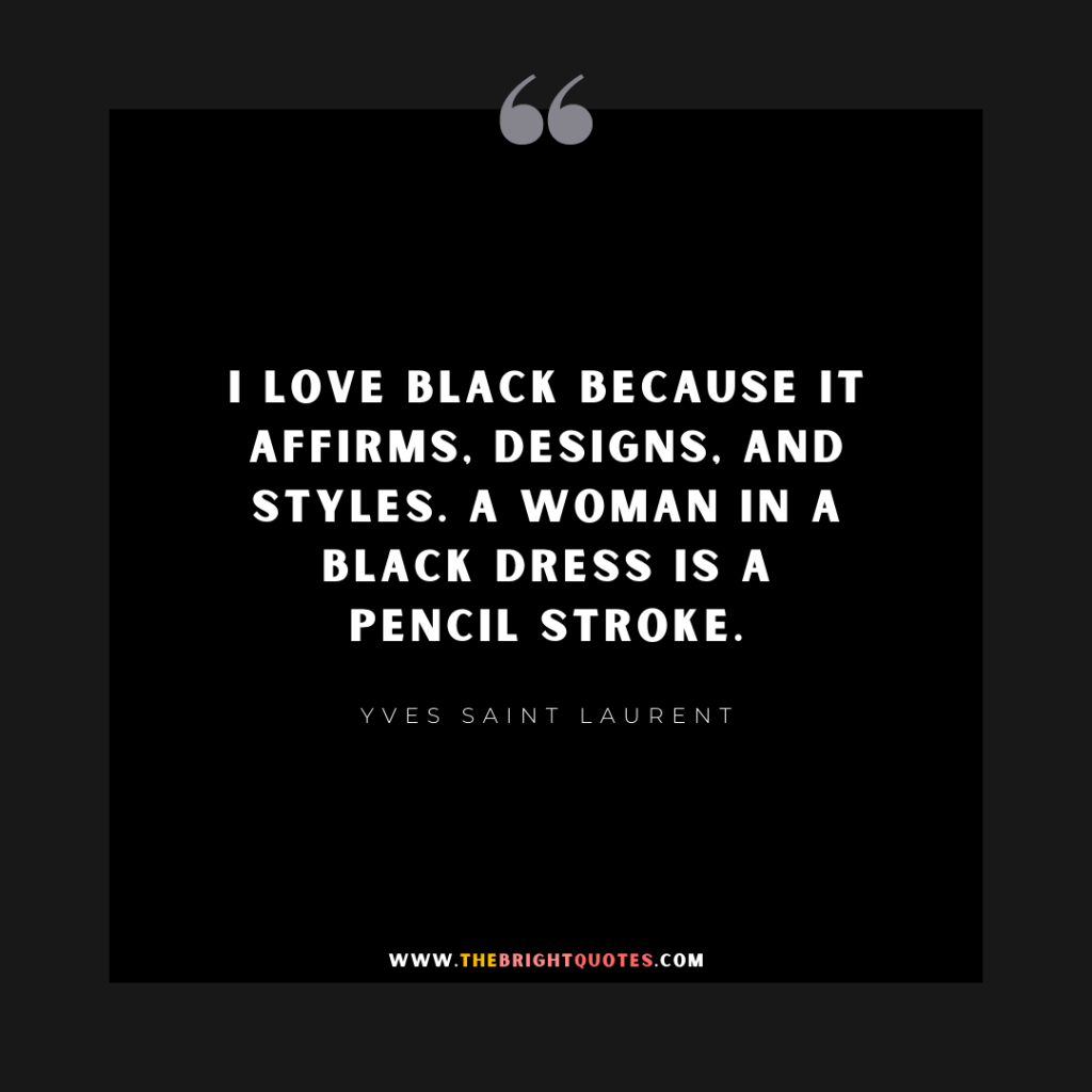 I love black because it affirms, designs, and styles. A woman in a black dress is a pencil stroke.