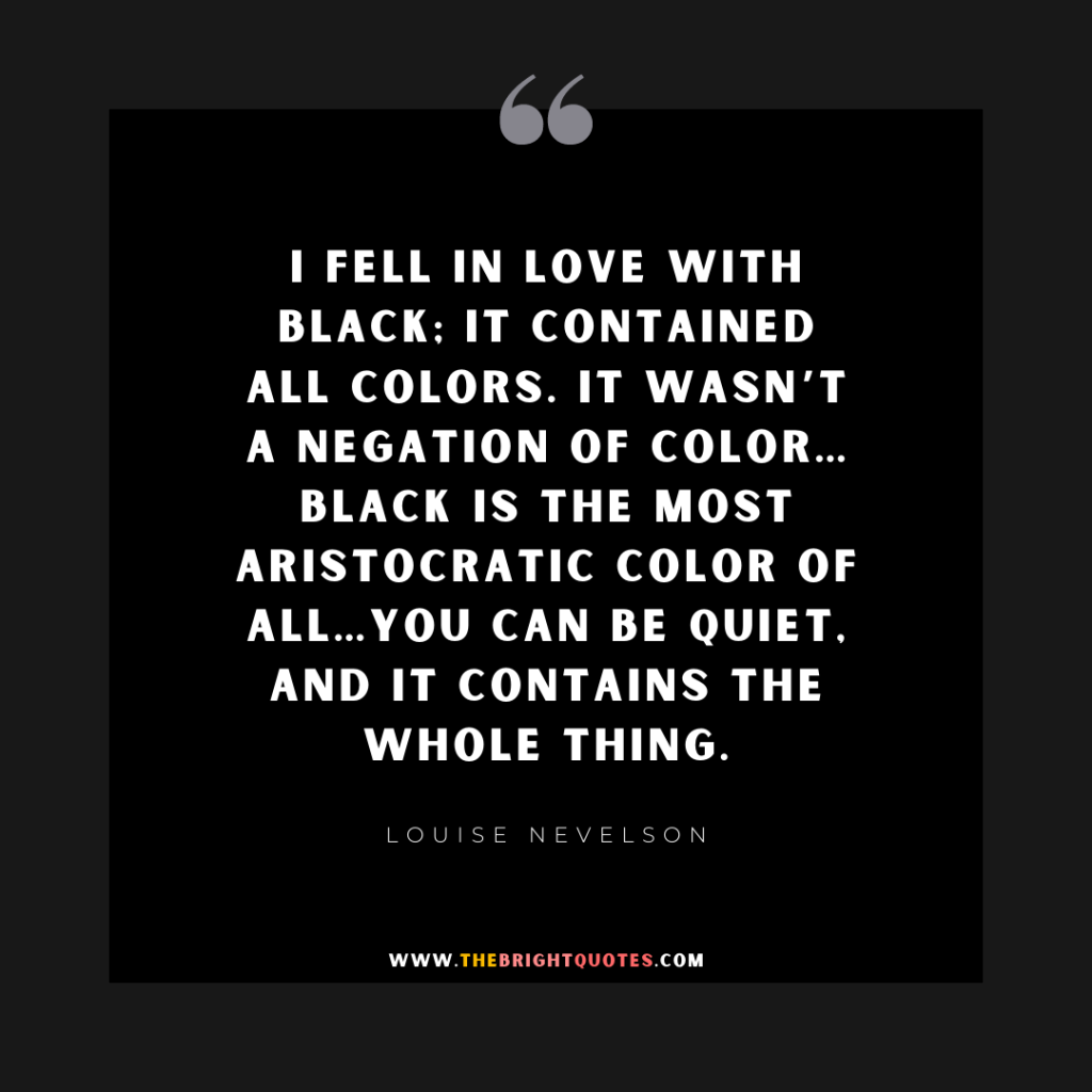 I fell in love with black; it contained all colors. It wasn't a negation of color…Black is the most aristocratic color of all…You can be quiet, and it contains the whole thing.
