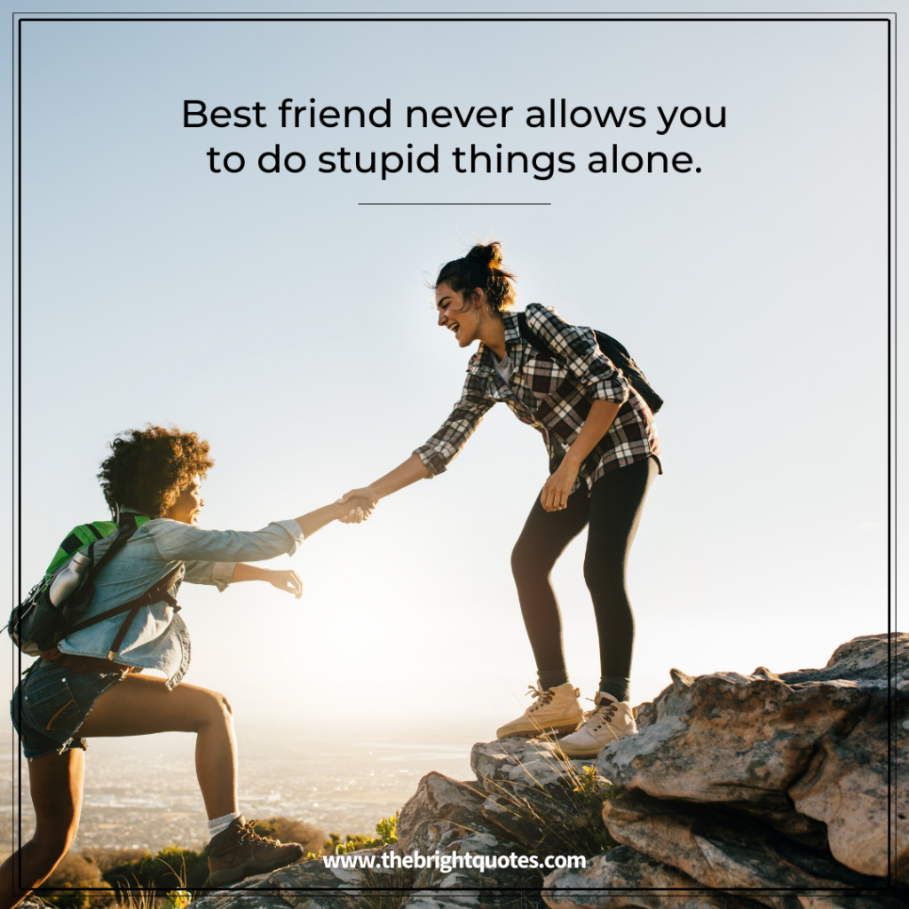 Best friend never allows you to do stupid things alone.