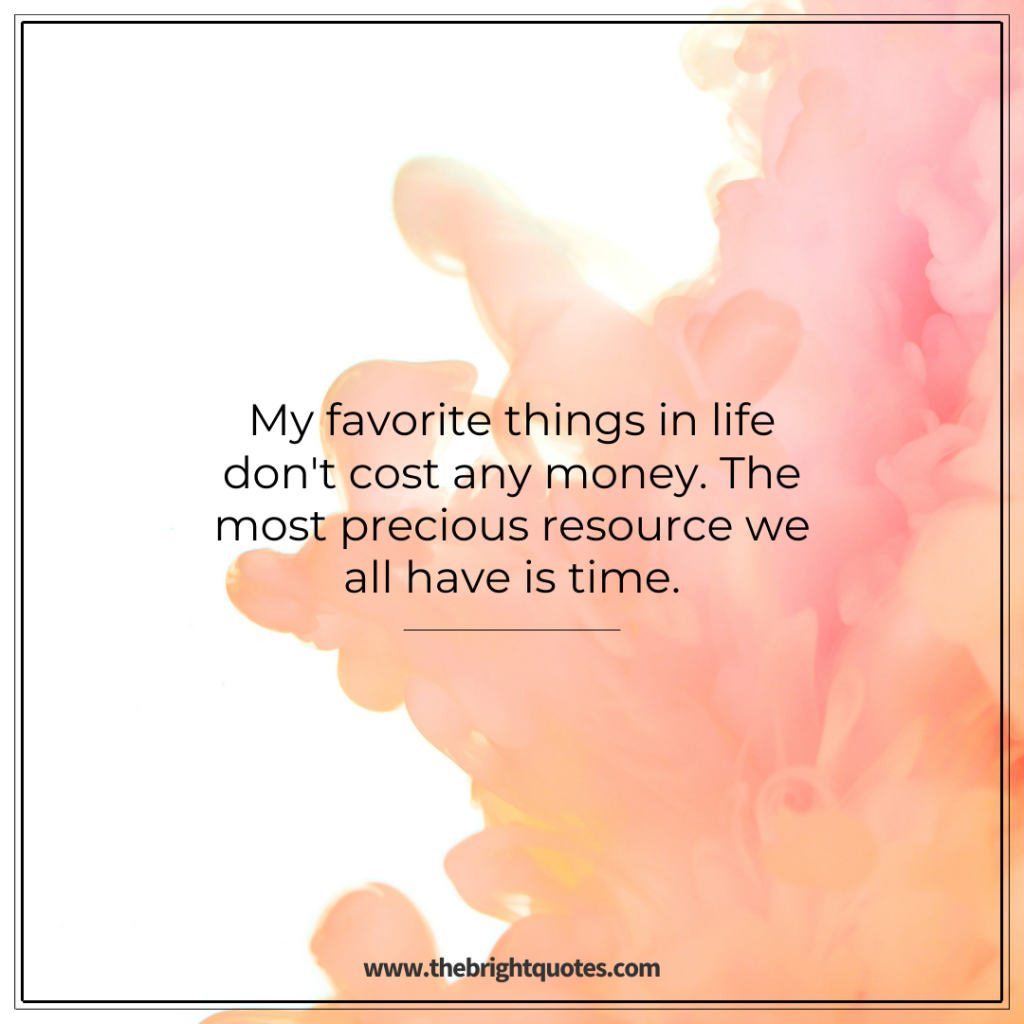 My favorite things in life don't cost any money. The most precious resource we all have is time.