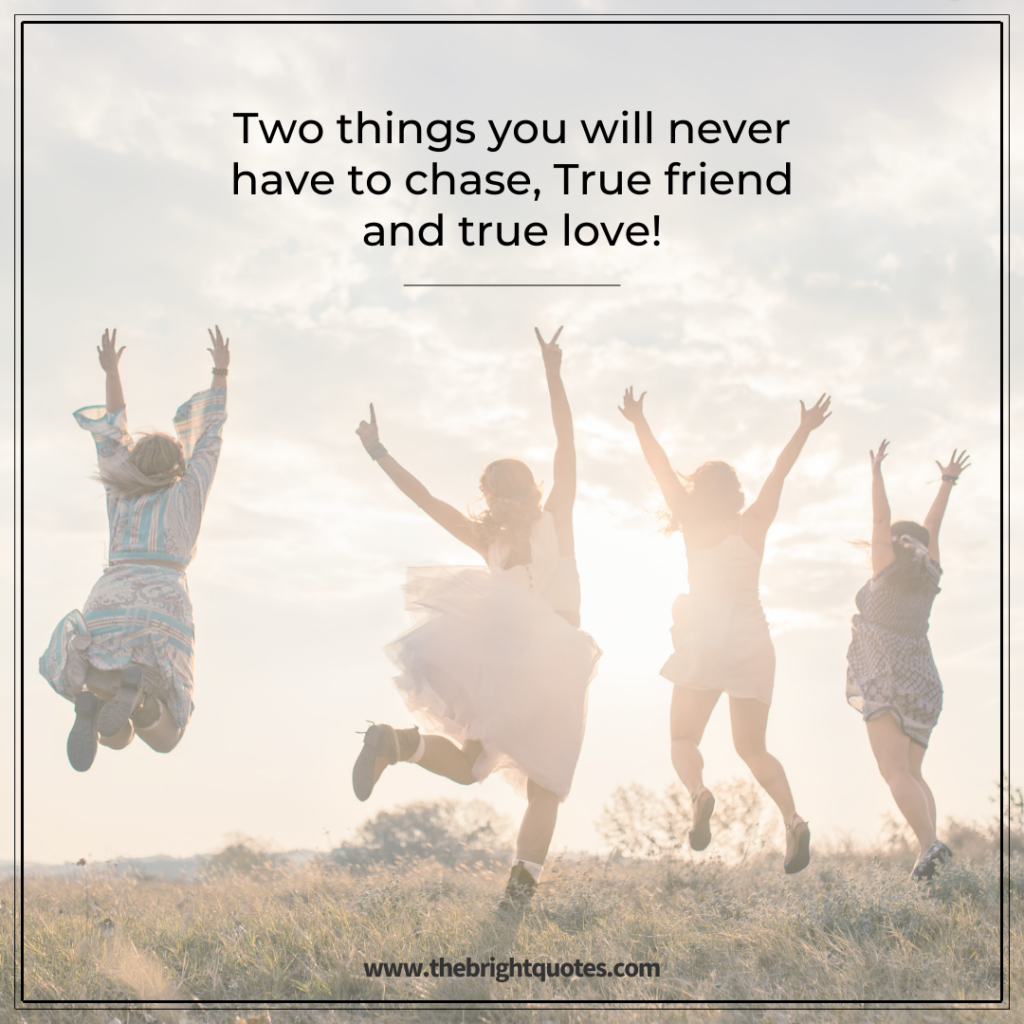 Two things you will never have to chase, True friend and true love!