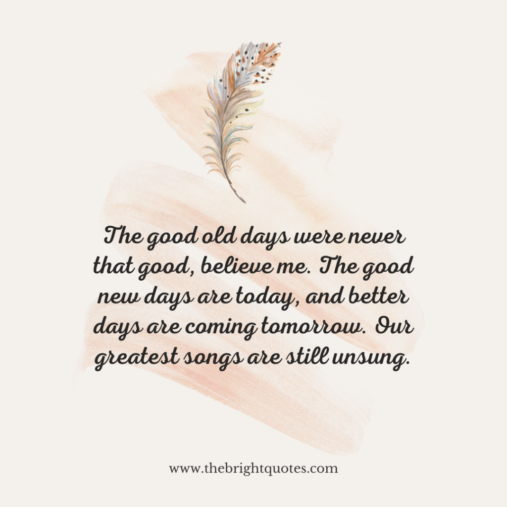 The good old days were never that good, believe me. The good new days are today, and better days are coming tomorrow. Our greatest songs are still unsung.