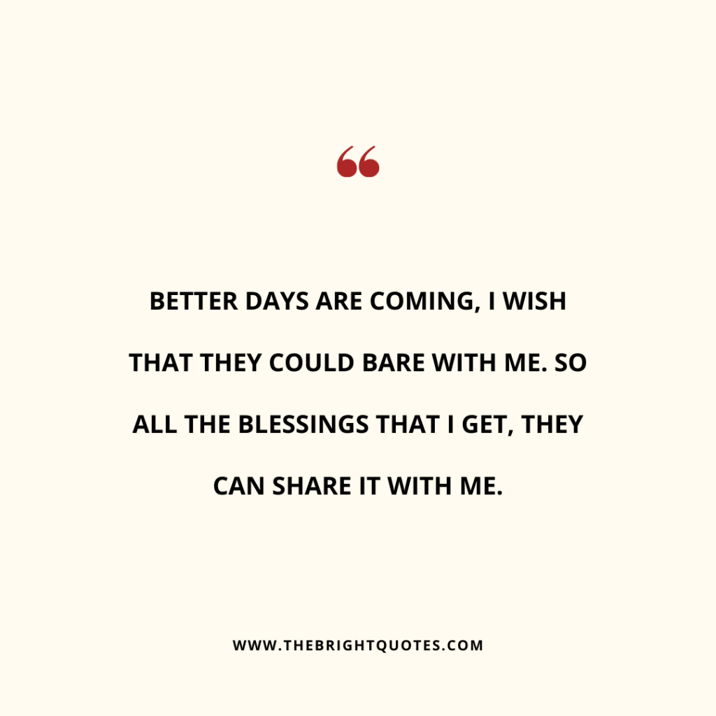 Better days are coming, I wish that they could bare with me. So all the blessings that I get, they can share it with me.