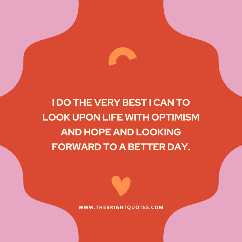 I do the very best I can to look upon life with optimism and hope and looking forward to a better day.