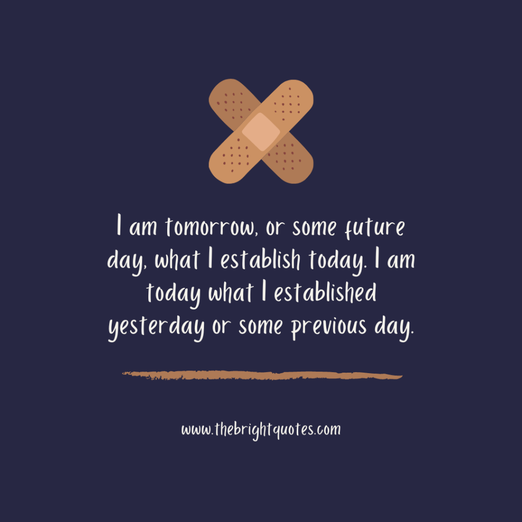 I am tomorrow, or some future day, what I establish today. I am today what I established yesterday or some previous day.