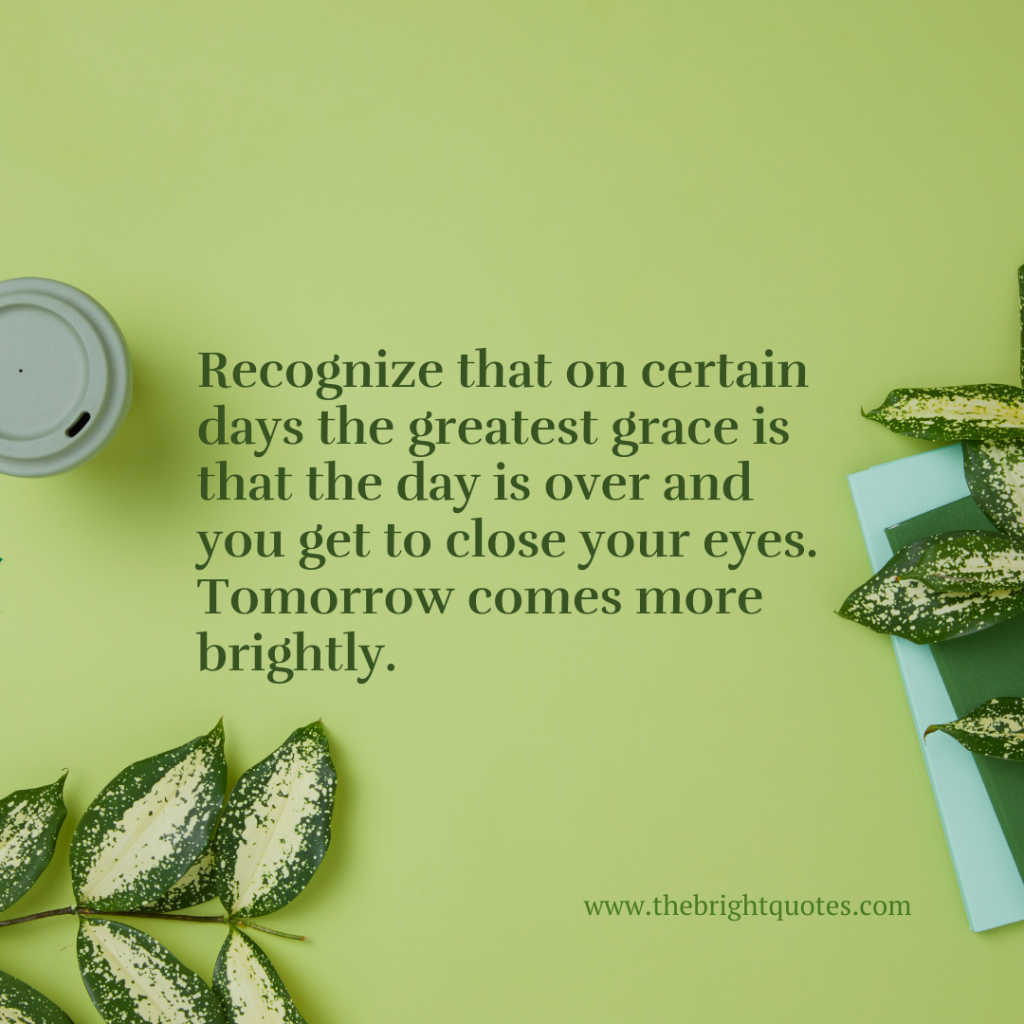 Recognize that on certain days the greatest grace is that the day is over and you get to close your eyes. Tomorrow comes more brightly.