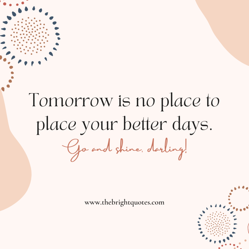 Tomorrow is no place to place your better days.