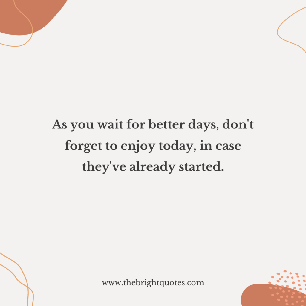 As you wait for better days, don't forget to enjoy today, in case they've already started.