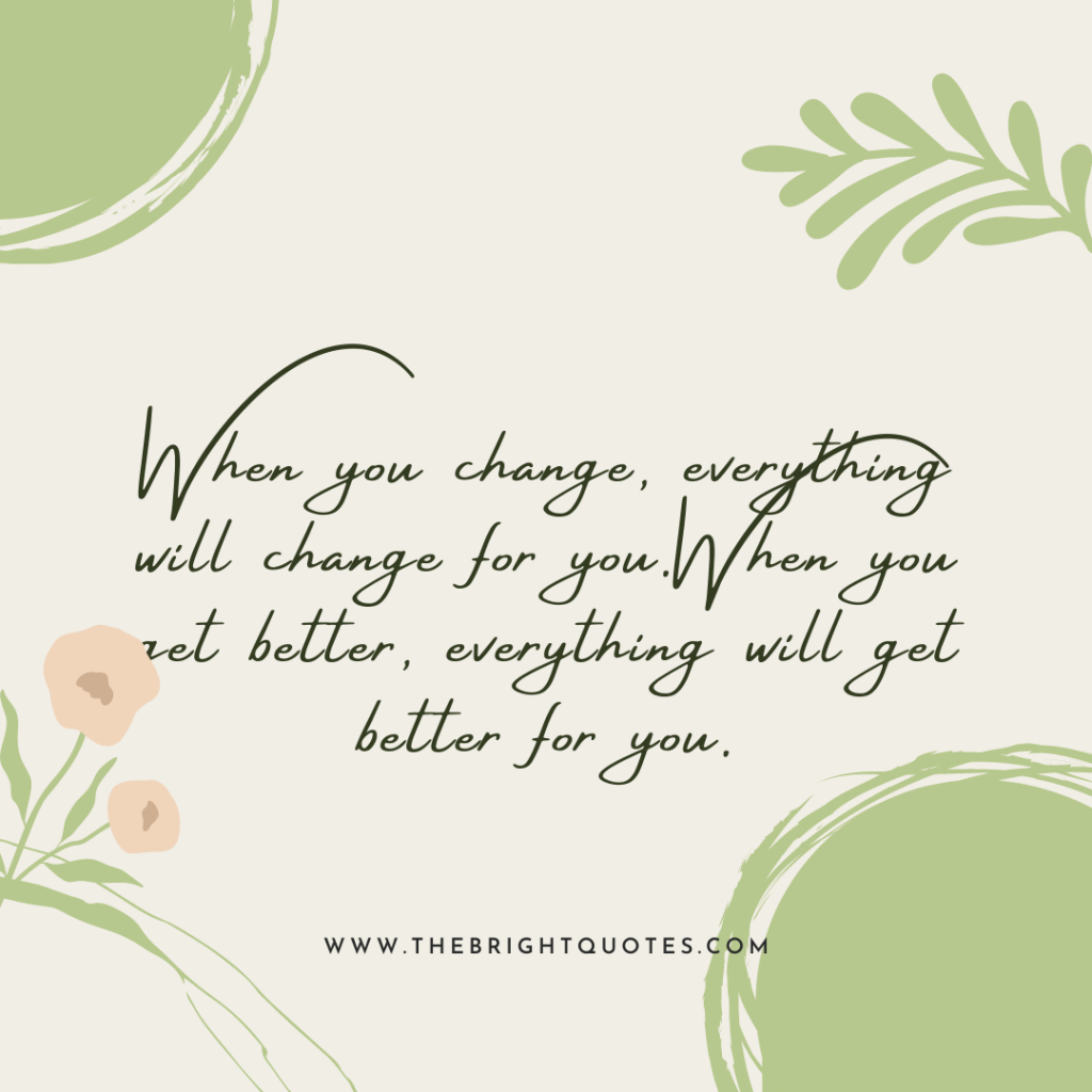 When you change, everything will change for you.When you get better, everything will get better for you.