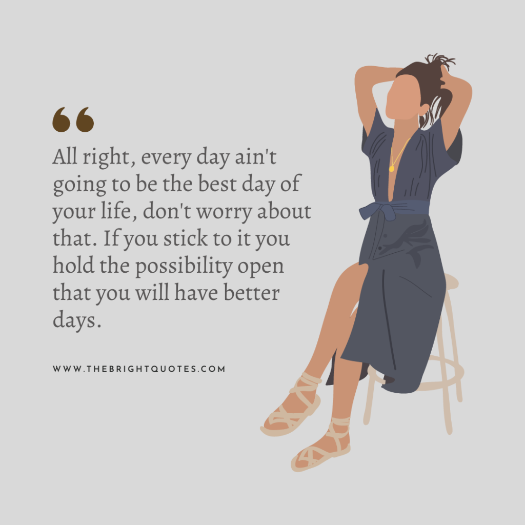 All right, every day ain't going to be the best day of your life, don't worry about that. If you stick to it you hold the possibility open that you will have better days.