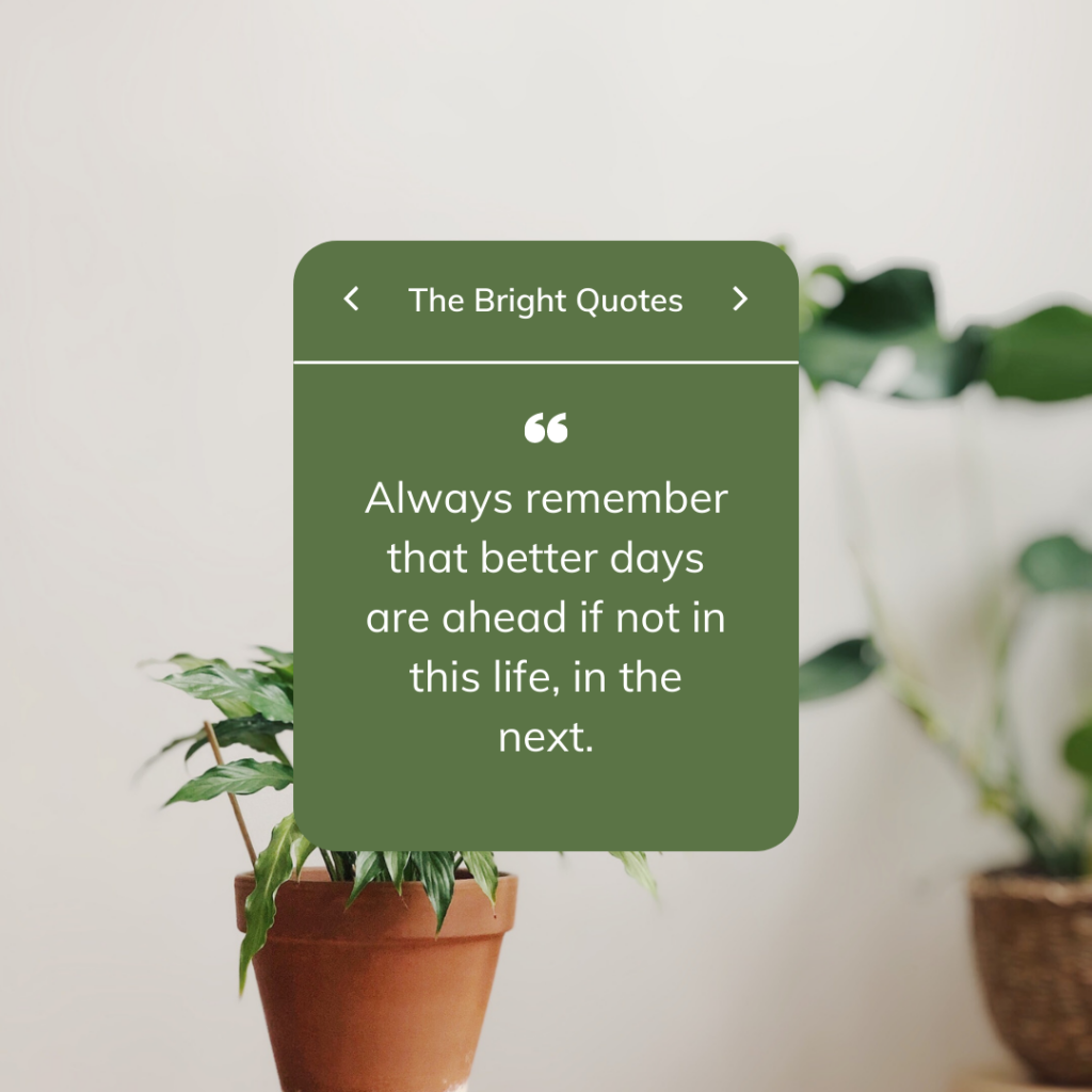 Always remember that better days are ahead if not in this life, in the next.
