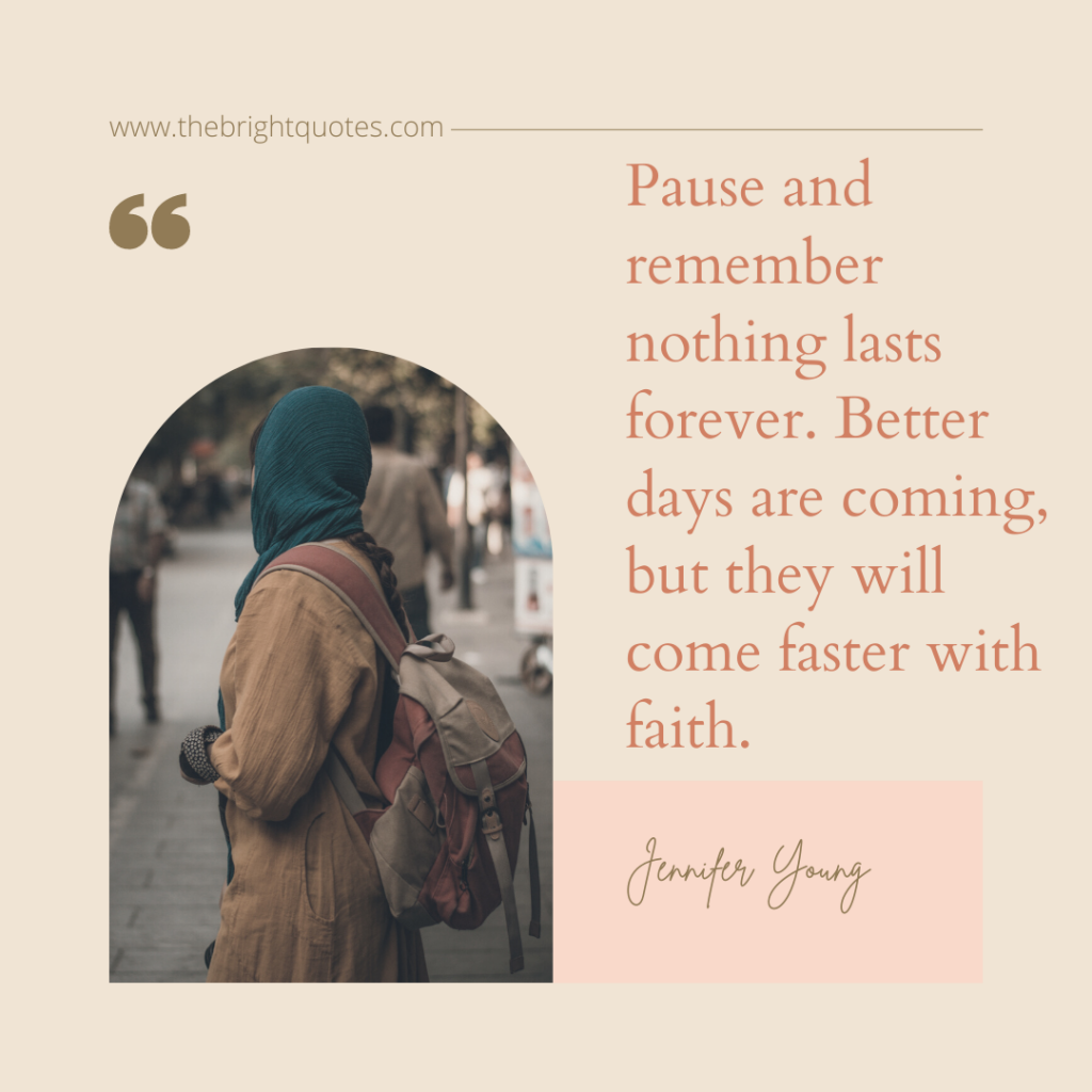 Pause and remember nothing lasts forever. Better days are coming, but they will come faster with faith.
