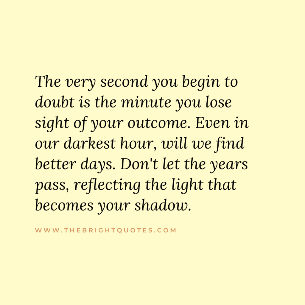 The very second you begin to doubt is the minute you lose sight of your outcome. Even in our darkest hour, will we find better days. Don't let the years pass, reflecting the light that becomes your shadow.