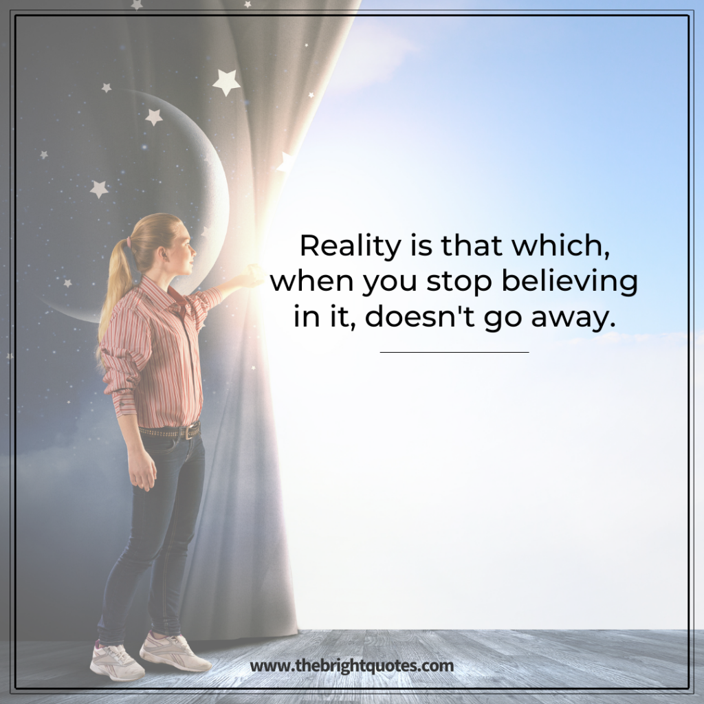 Reality is that which, when you stop believing in it, doesn't go away.