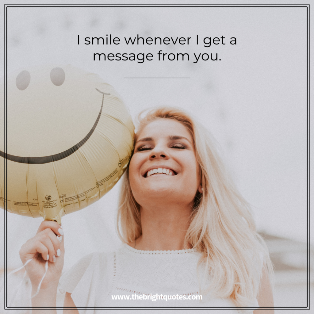 I smile whenever I get a message from you.