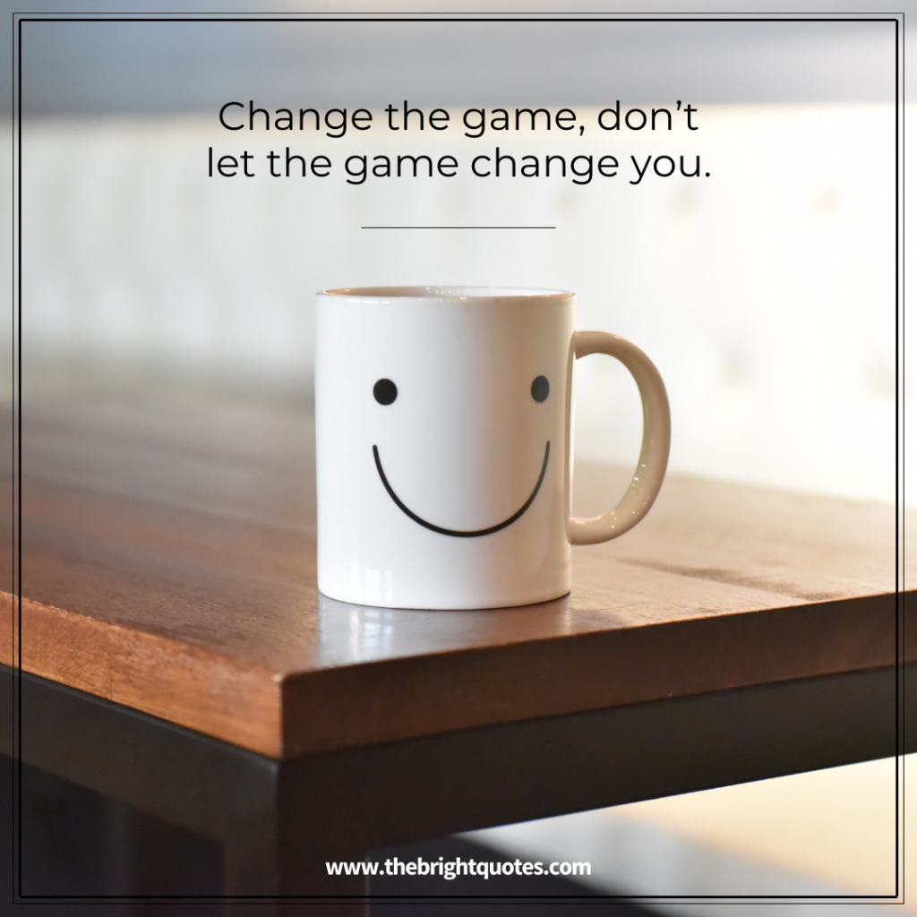 Change the game, don't let the game change you.