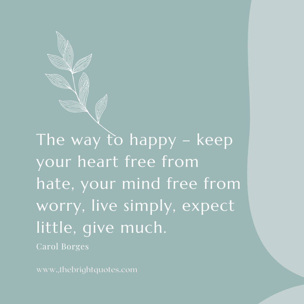 The way to happy – keep your heart free from hate, your mind free from worry, live simply, expect little, give much.