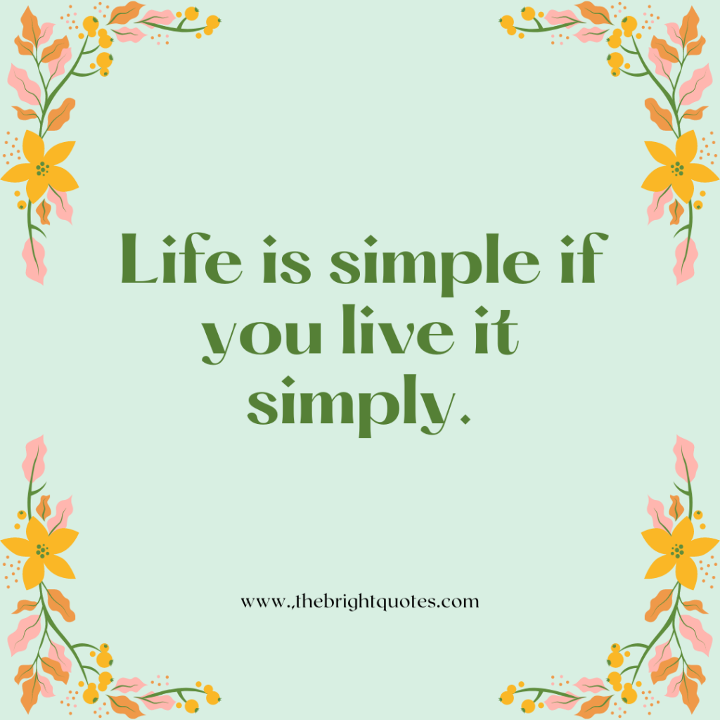Life is simple if you live it simply.